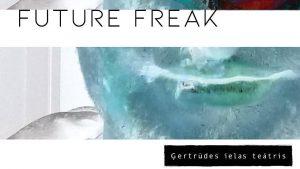 FUTURE FREAK. Ģertrūdes ielas teātris @ Ģertrūdes ielas teātris
